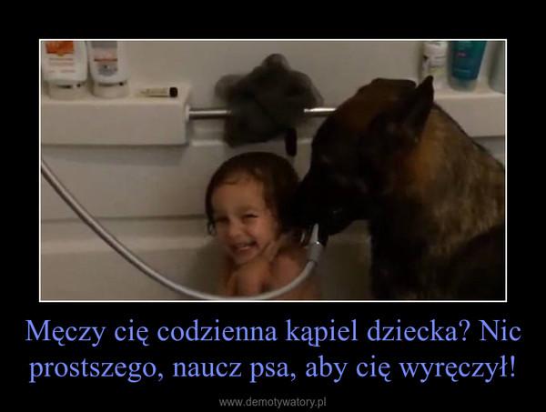 Męczy cię codzienna kąpiel dziecka? Nic prostszego, naucz psa, aby cię wyręczył! –