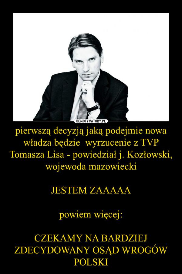 pierwszą decyzją jaką podejmie nowa władza będzie  wyrzucenie z TVP Tomasza Lisa - powiedział j. Kozłowski, wojewoda mazowieckiJESTEM ZAAAAApowiem więcej:CZEKAMY NA BARDZIEJ ZDECYDOWANY OSĄD WROGÓW POLSKI –