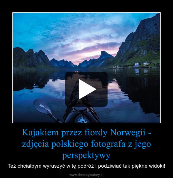 Kajakiem przez fiordy Norwegii - zdjęcia polskiego fotografa z jego perspektywy – Też chciałbym wyruszyć w tę podróż i podziwiać tak piękne widoki!