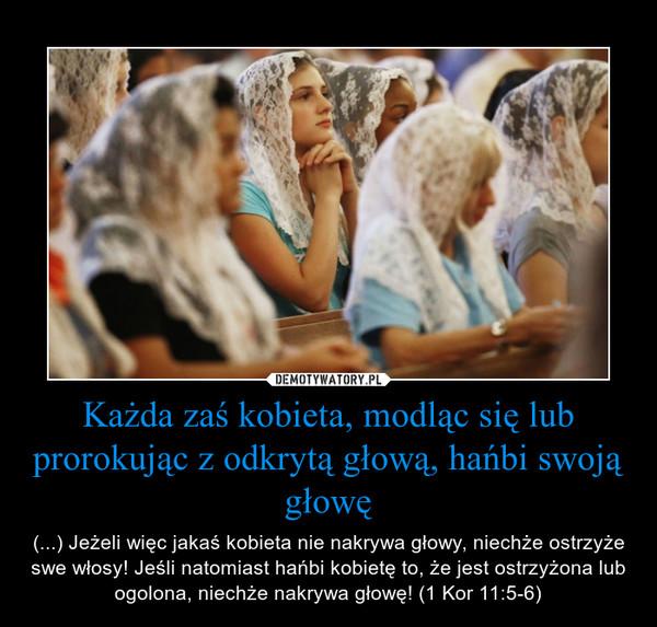 Każda zaś kobieta, modląc się lub prorokując z odkrytą głową, hańbi swoją głowę – (...) Jeżeli więc jakaś kobieta nie nakrywa głowy, niechże ostrzyże swe włosy! Jeśli natomiast hańbi kobietę to, że jest ostrzyżona lub ogolona, niechże nakrywa głowę! (1 Kor 11:5-6)