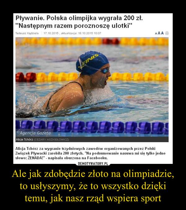 Ale jak zdobędzie złoto na olimpiadzie, to usłyszymy, że to wszystko dzięki temu, jak nasz rząd wspiera sport –