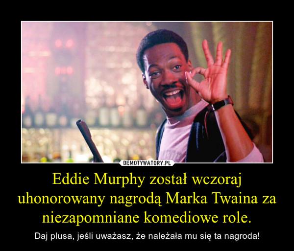 Eddie Murphy został wczoraj uhonorowany nagrodą Marka Twaina za niezapomniane komediowe role. – Daj plusa, jeśli uważasz, że należała mu się ta nagroda!