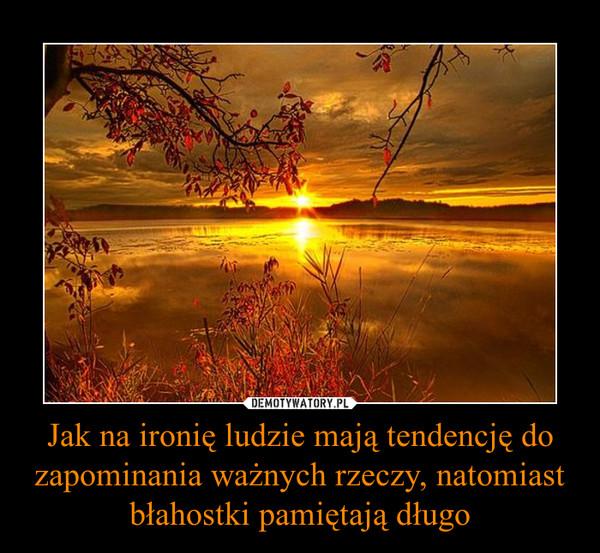 Jak na ironię ludzie mają tendencję do zapominania ważnych rzeczy, natomiast błahostki pamiętają długo –