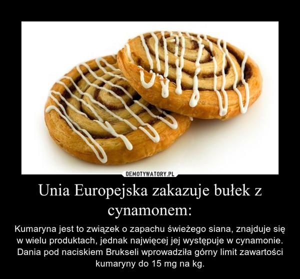 Unia Europejska zakazuje bułek z cynamonem: – Kumaryna jest to związek o zapachu świeżego siana, znajduje się w wielu produktach, jednak najwięcej jej występuje w cynamonie. Dania pod naciskiem Brukseli wprowadziła górny limit zawartości kumaryny do 15 mg na kg.