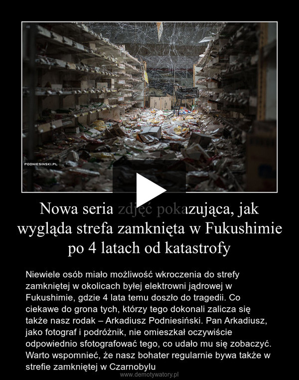 Nowa seria zdjęć pokazująca, jak wygląda strefa zamknięta w Fukushimie po 4 latach od katastrofy – Niewiele osób miało możliwość wkroczenia do strefy zamkniętej w okolicach byłej elektrowni jądrowej w Fukushimie, gdzie 4 lata temu doszło do tragedii. Co ciekawe do grona tych, którzy tego dokonali zalicza się także nasz rodak – Arkadiusz Podniesiński. Pan Arkadiusz, jako fotograf i podróżnik, nie omieszkał oczywiście odpowiednio sfotografować tego, co udało mu się zobaczyć. Warto wspomnieć, że nasz bohater regularnie bywa także w strefie zamkniętej w Czarnobylu