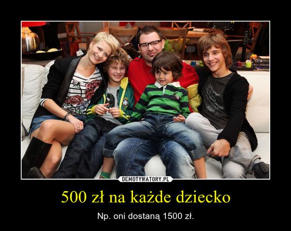 500 zł na każde dziecko – Np. oni dostaną 1500 zł.