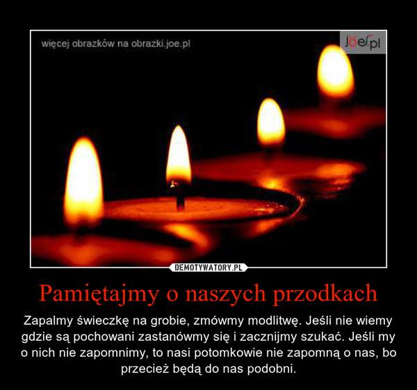 Pamiętajmy o naszych przodkach – Zapalmy świeczkę na grobie, zmówmy modlitwę. Jeśli nie wiemy gdzie są pochowani zastanówmy się i zacznijmy szukać. Jeśli my o nich nie zapomnimy, to nasi potomkowie nie zapomną o nas, bo przecież będą do nas podobni.
