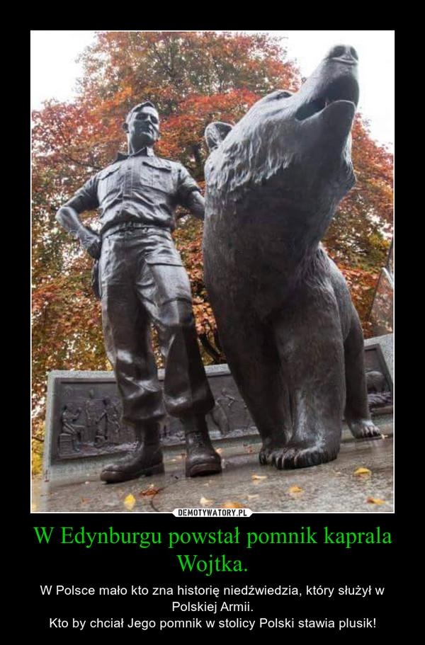 W Edynburgu powstał pomnik kaprala Wojtka. – W Polsce mało kto zna historię niedźwiedzia, który służył w Polskiej Armii.Kto by chciał Jego pomnik w stolicy Polski stawia plusik!