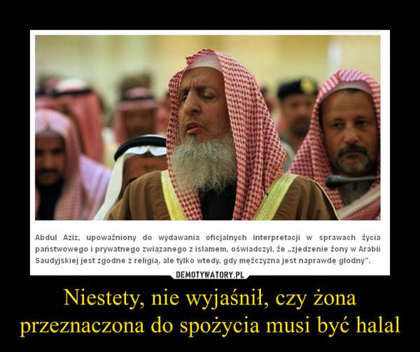 Niestety, nie wyjaśnił, czy żona przeznaczona do spożycia musi być halal –