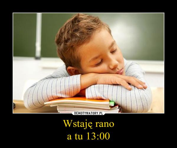 Wstaję ranoa tu 13:00 –