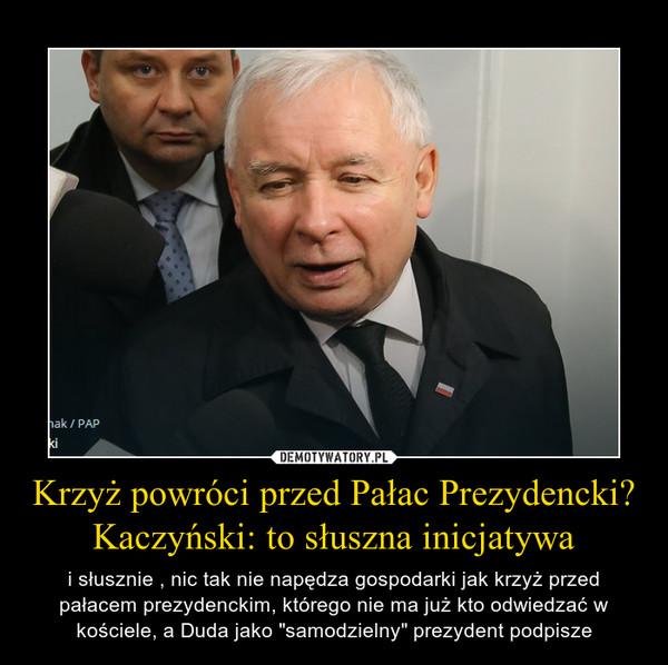 """Krzyż powróci przed Pałac Prezydencki? Kaczyński: to słuszna inicjatywa – i słusznie , nic tak nie napędza gospodarki jak krzyż przed pałacem prezydenckim, którego nie ma już kto odwiedzać w kościele, a Duda jako """"samodzielny"""" prezydent podpisze"""