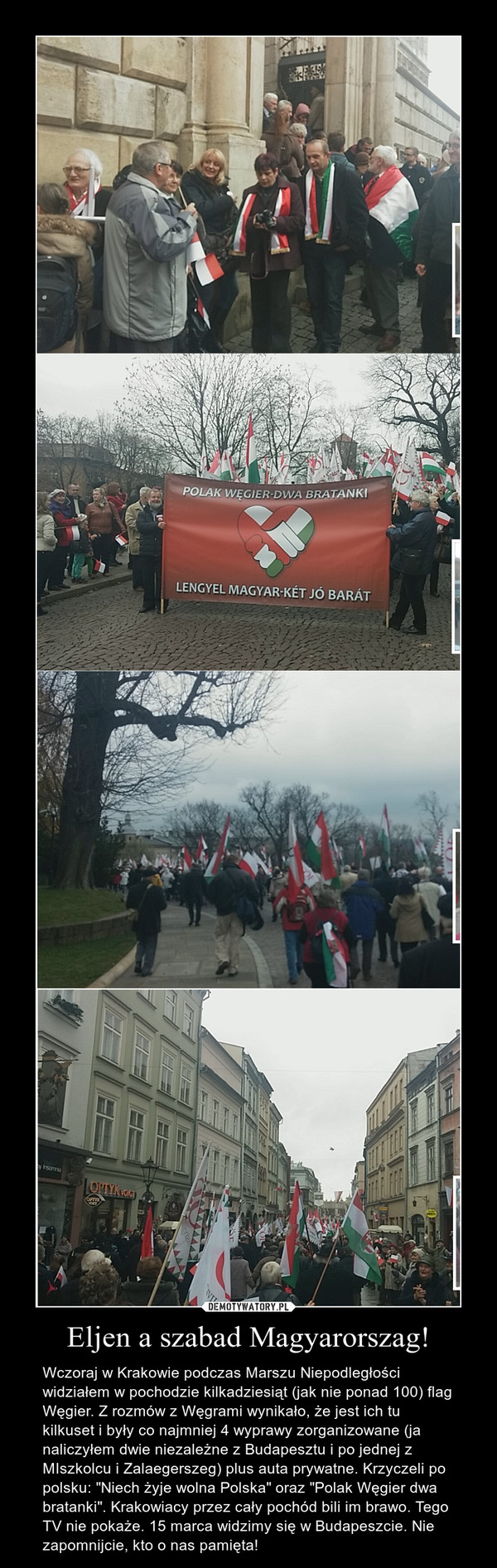 """Eljen a szabad Magyarorszag! – Wczoraj w Krakowie podczas Marszu Niepodległości widziałem w pochodzie kilkadziesiąt (jak nie ponad 100) flag Węgier. Z rozmów z Węgrami wynikało, że jest ich tu kilkuset i były co najmniej 4 wyprawy zorganizowane (ja naliczyłem dwie niezależne z Budapesztu i po jednej z MIszkolcu i Zalaegerszeg) plus auta prywatne. Krzyczeli po polsku: """"Niech żyje wolna Polska"""" oraz """"Polak Węgier dwa bratanki"""". Krakowiacy przez cały pochód bili im brawo. Tego TV nie pokaże. 15 marca widzimy się w Budapeszcie. Nie zapomnijcie, kto o nas pamięta!"""