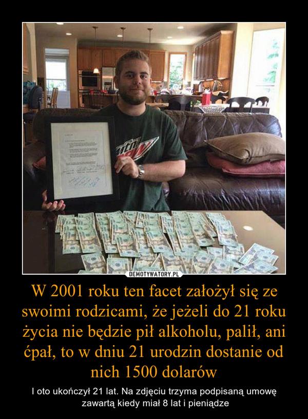 W 2001 roku ten facet założył się ze swoimi rodzicami, że jeżeli do 21 roku życia nie będzie pił alkoholu, palił, ani ćpał, to w dniu 21 urodzin dostanie od nich 1500 dolarów – I oto ukończył 21 lat. Na zdjęciu trzyma podpisaną umowę zawartą kiedy miał 8 lat i pieniądze