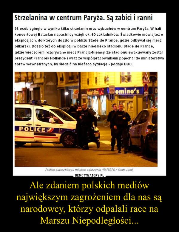 Ale zdaniem polskich mediów największym zagrożeniem dla nas są narodowcy, którzy odpalali race na Marszu Niepodległości... –