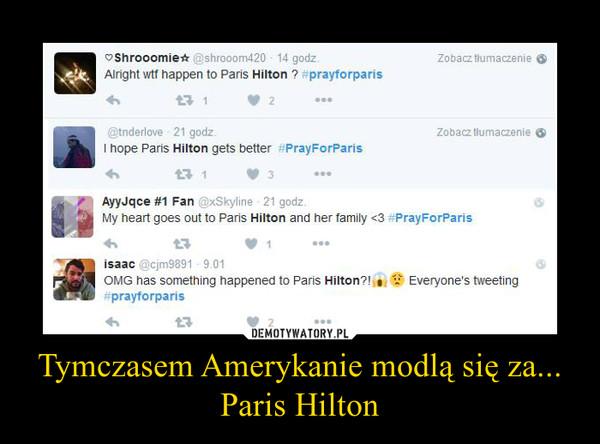Tymczasem Amerykanie modlą się za... Paris Hilton –