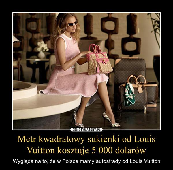 Metr kwadratowy sukienki od Louis Vuitton kosztuje 5 000 dolarów – Wygląda na to, że w Polsce mamy autostrady od Louis Vuitton