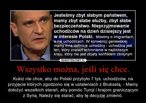 Wszystko można, jeśli się chce. – Kukiz nie chce, aby do Polski przybyło 7 tys. uchodźców, na przyjęcie których zgodzono się w ustaleniach z Brukselą. - Mamy dołożyć wszelkich starań, aby pomóc Turcji i krajom graniczącym z Syrią. Należy się starać, aby tę decyzję zmienić.