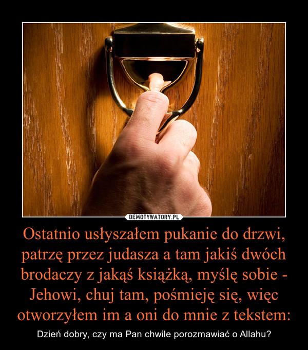 Ostatnio usłyszałem pukanie do drzwi, patrzę przez judasza a tam jakiś dwóch brodaczy z jakąś książką, myślę sobie - Jehowi, chuj tam, pośmieję się, więc otworzyłem im a oni do mnie z tekstem: – Dzień dobry, czy ma Pan chwile porozmawiać o Allahu?