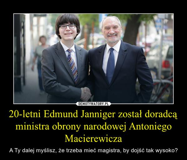 20-letni Edmund Janniger został doradcą ministra obrony narodowej Antoniego Macierewicza – A Ty dalej myślisz, że trzeba mieć magistra, by dojść tak wysoko?
