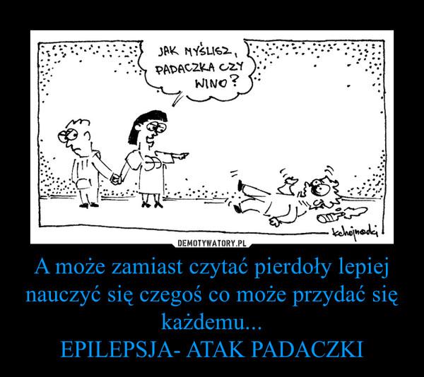 A może zamiast czytać pierdoły lepiej nauczyć się czegoś co może przydać się każdemu...EPILEPSJA- ATAK PADACZKI –