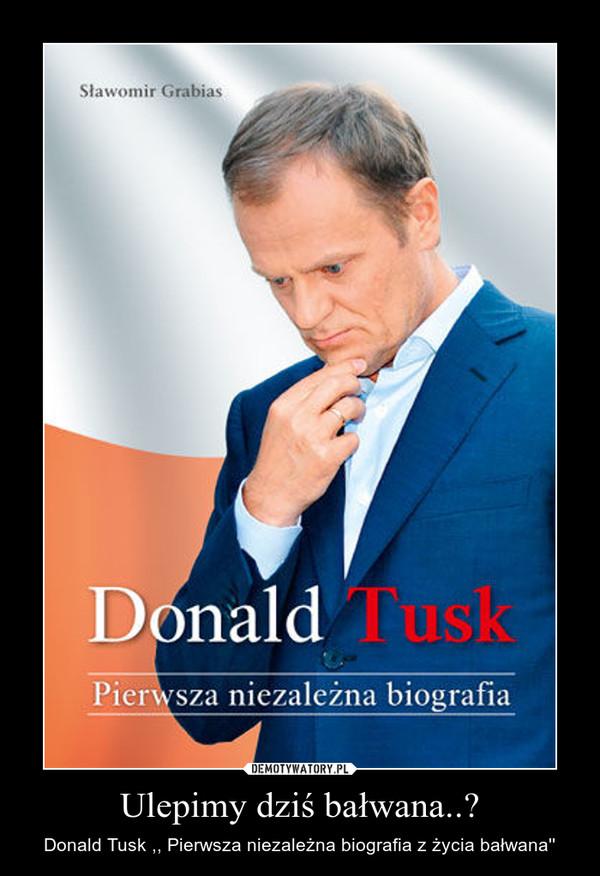 Ulepimy dziś bałwana..? – Donald Tusk ,, Pierwsza niezależna biografia z życia bałwana''
