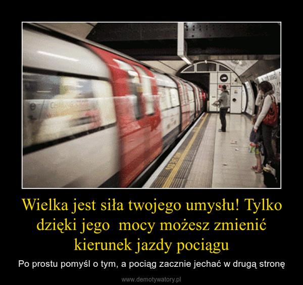 Wielka jest siła twojego umysłu! Tylko dzięki jego  mocy możesz zmienić kierunek jazdy pociągu – Po prostu pomyśl o tym, a pociąg zacznie jechać w drugą stronę