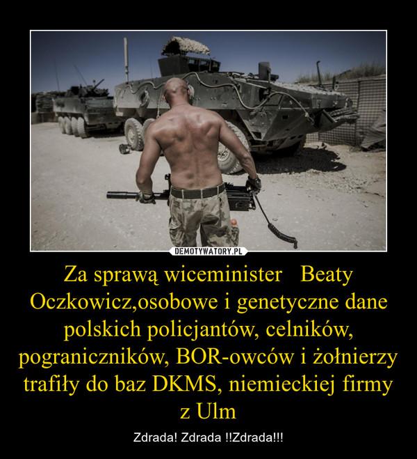 Za sprawą wiceminister   Beaty Oczkowicz,osobowe i genetyczne dane polskich policjantów, celników, pograniczników, BOR-owców i żołnierzy  trafiły do baz DKMS, niemieckiej firmy z Ulm – Zdrada! Zdrada !!Zdrada!!!