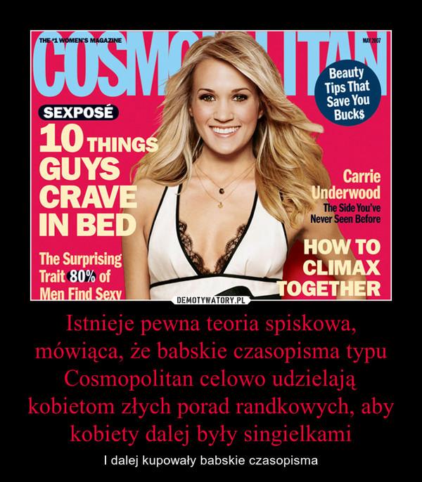 Istnieje pewna teoria spiskowa, mówiąca, że babskie czasopisma typu Cosmopolitan celowo udzielają kobietom złych porad randkowych, aby kobiety dalej były singielkami – I dalej kupowały babskie czasopisma