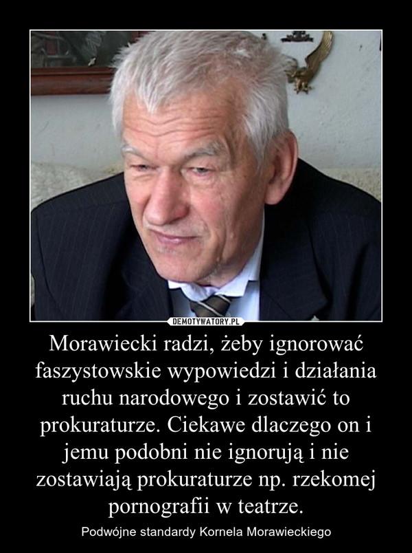 Morawiecki radzi, żeby ignorować faszystowskie wypowiedzi i działania ruchu narodowego i zostawić to prokuraturze. Ciekawe dlaczego on i jemu podobni nie ignorują i nie zostawiają prokuraturze np. rzekomej pornografii w teatrze. – Podwójne standardy Kornela Morawieckiego