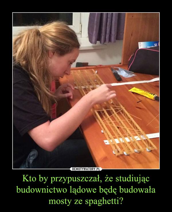 Kto by przypuszczał, że studiując budownictwo lądowe będę budowała mosty ze spaghetti? –