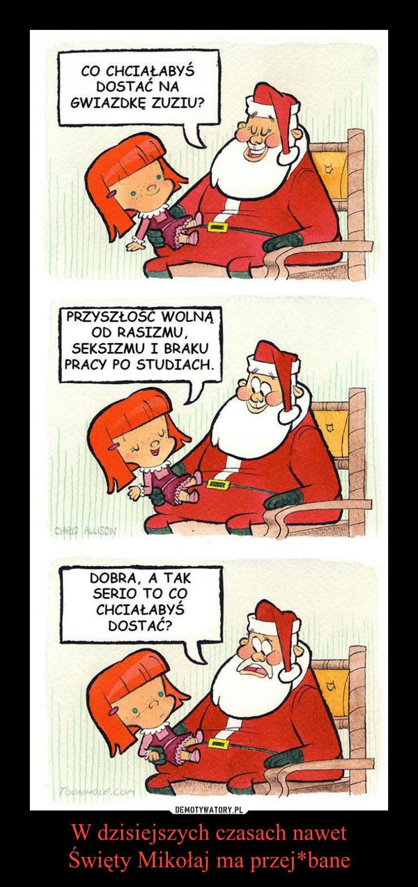 W dzisiejszych czasach nawetŚwięty Mikołaj ma przej*bane –