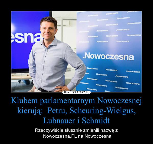 Klubem parlamentarnym Nowoczesnej kierują:  Petru, Scheuring-Wielgus, Lubnauer i Schmidt – Rzeczywiście słusznie zmienili nazwę z Nowoczesna.PL na Nowoczesna
