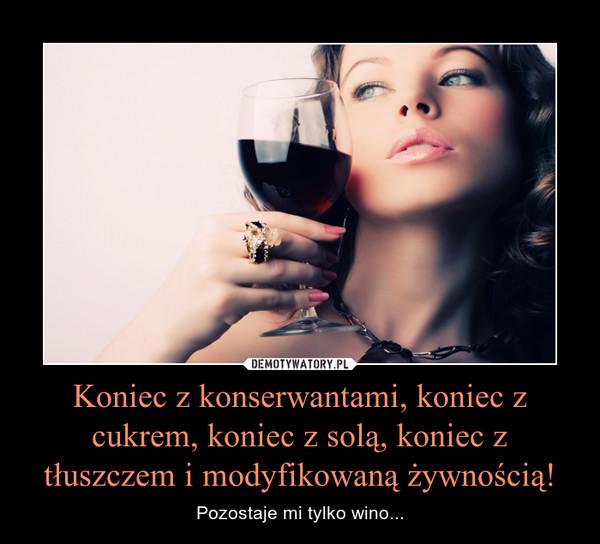 Koniec z konserwantami, koniec z cukrem, koniec z solą, koniec z tłuszczem i modyfikowaną żywnością! – Pozostaje mi tylko wino...