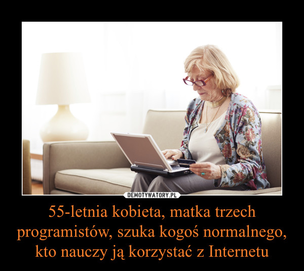 55-letnia kobieta, matka trzech programistów, szuka kogoś normalnego, kto nauczy ją korzystać z Internetu –