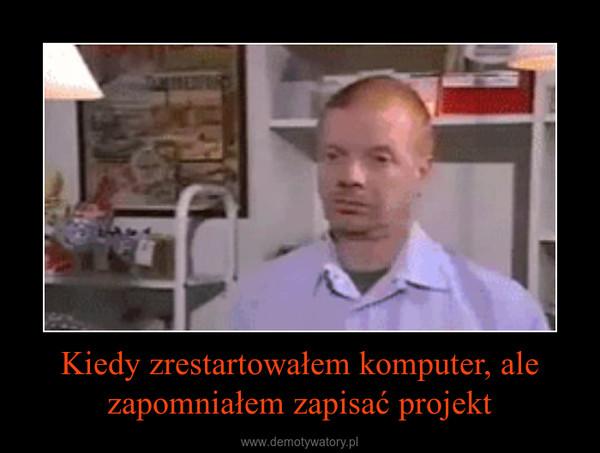Kiedy zrestartowałem komputer, ale zapomniałem zapisać projekt –