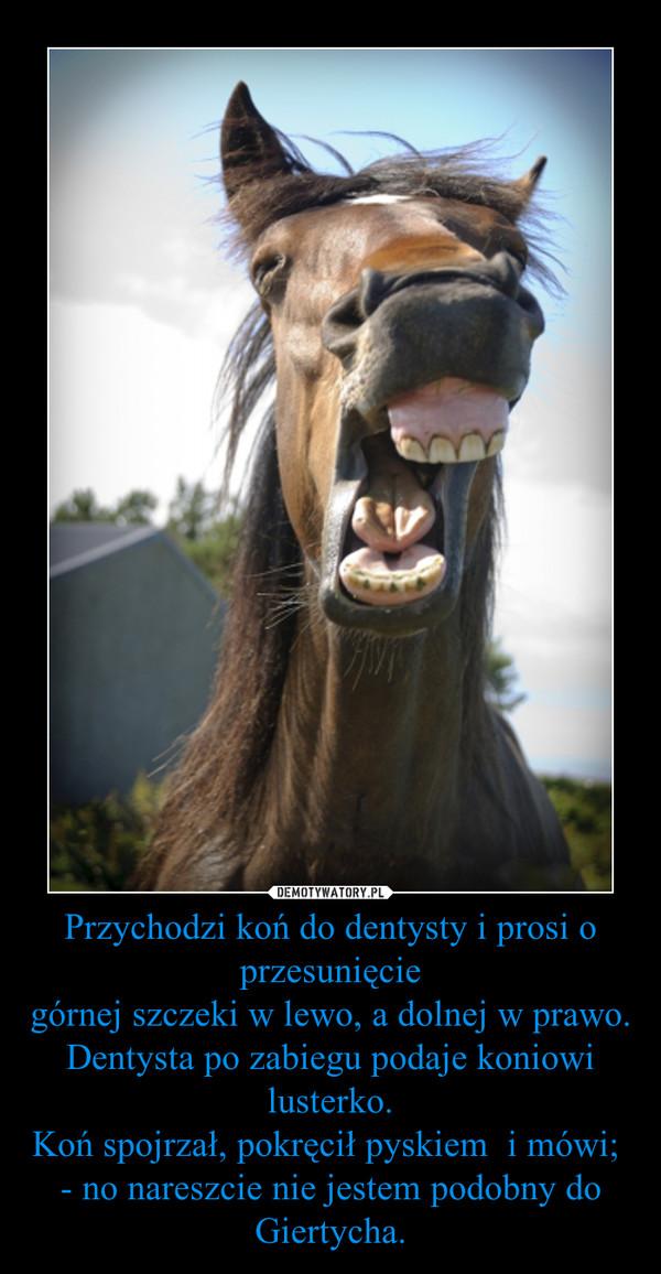 Przychodzi koń do dentysty i prosi o przesunięciegórnej szczeki w lewo, a dolnej w prawo.Dentysta po zabiegu podaje koniowi lusterko.Koń spojrzał, pokręcił pyskiem  i mówi; - no nareszcie nie jestem podobny do Giertycha. –