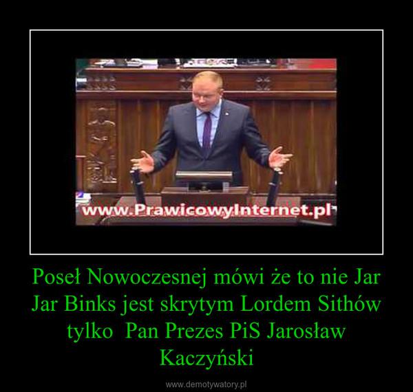 Poseł Nowoczesnej mówi że to nie Jar Jar Binks jest skrytym Lordem Sithów tylko  Pan Prezes PiS Jarosław Kaczyński –