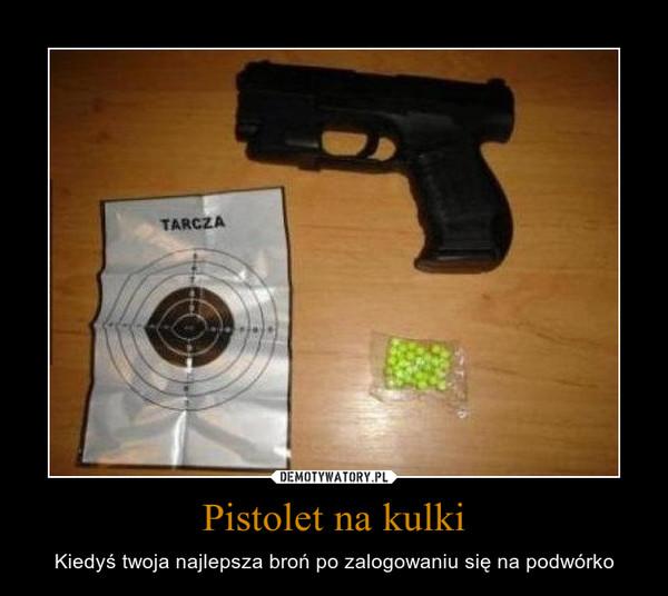 Pistolet na kulki – Kiedyś twoja najlepsza broń po zalogowaniu się na podwórko