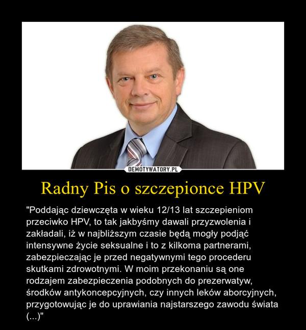 """Radny Pis o szczepionce HPV – """"Poddając dziewczęta w wieku 12/13 lat szczepieniom przeciwko HPV, to tak jakbyśmy dawali przyzwolenia i zakładali, iż w najbliższym czasie będą mogły podjąć intensywne życie seksualne i to z kilkoma partnerami, zabezpieczając je przed negatywnymi tego procederu skutkami zdrowotnymi. W moim przekonaniu są one rodzajem zabezpieczenia podobnych do prezerwatyw, środków antykoncepcyjnych, czy innych leków aborcyjnych, przygotowując je do uprawiania najstarszego zawodu świata (...)"""""""