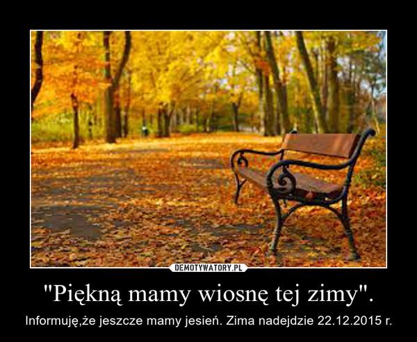 """""""Piękną mamy wiosnę tej zimy"""". – Informuję,że jeszcze mamy jesień. Zima nadejdzie 22.12.2015 r."""