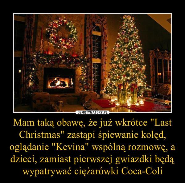 """Mam taką obawę, że już wkrótce """"Last Christmas"""" zastąpi śpiewanie kolęd, oglądanie """"Kevina"""" wspólną rozmowę, a dzieci, zamiast pierwszej gwiazdki będą wypatrywać ciężarówki Coca-Coli –"""