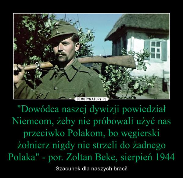 """""""Dowódca naszej dywizji powiedział Niemcom, żeby nie próbowali użyć nas przeciwko Polakom, bo węgierski żołnierz nigdy nie strzeli do żadnego Polaka"""" - por. Zoltan Beke, sierpień 1944 – Szacunek dla naszych braci!"""