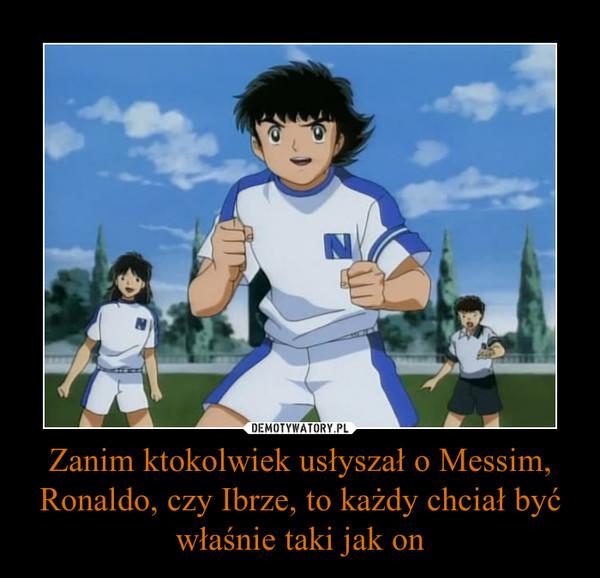Zanim ktokolwiek usłyszał o Messim, Ronaldo, czy Ibrze, to każdy chciał być właśnie taki jak on –