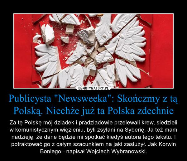 """Publicysta """"Newsweeka"""": Skończmy z tą Polską. Niechże już ta Polska zdechnie – Za tę Polskę mój dziadek i pradziadowie przelewali krew, siedzieli w komunistycznym więzieniu, byli zsyłani na Syberię. Ja też mam nadzieję, że dane będzie mi spotkać kiedyś autora tego tekstu. I potraktować go z całym szacunkiem na jaki zasłużył. Jak Korwin Boniego - napisał Wojciech Wybranowski."""