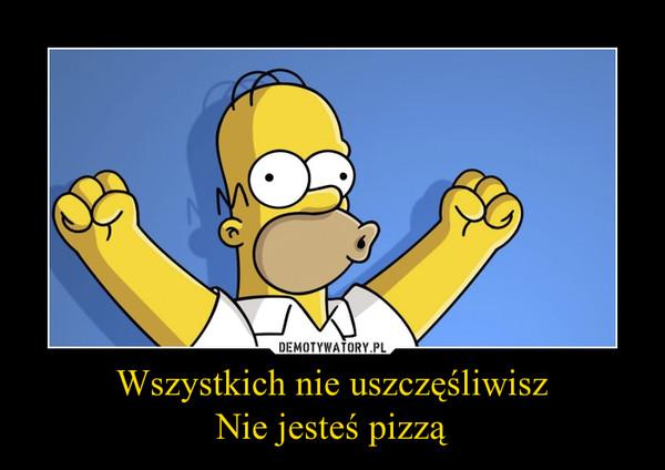 Wszystkich nie uszczęśliwiszNie jesteś pizzą –
