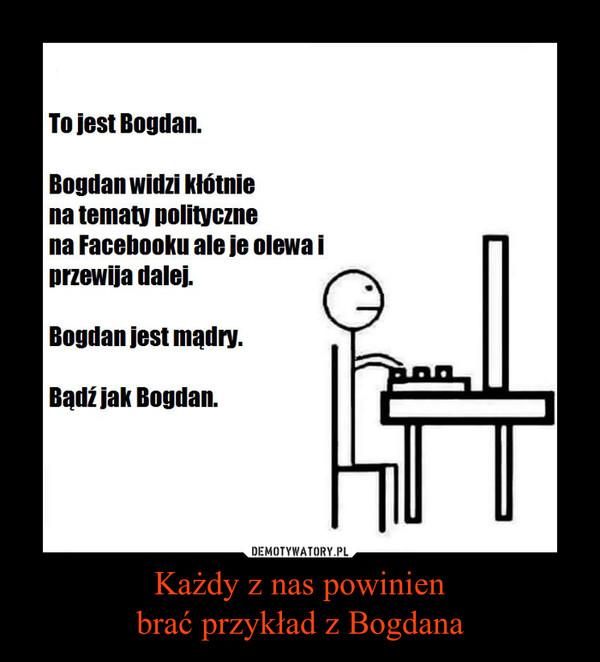 Każdy z nas powinienbrać przykład z Bogdana –  To jest Bogdan.Bogdan widzi kłótnie na tematy polityczne Na Facebooku, ale olewa je i przewija dalej.Bogdan jest mądry.Bądź jak Bogdan.