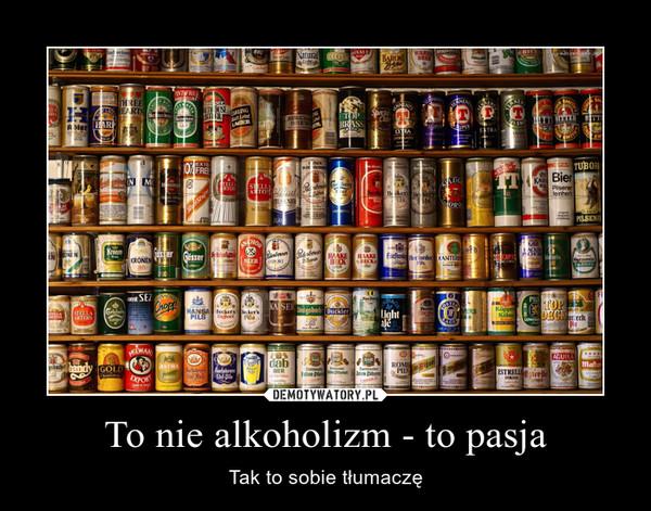 To nie alkoholizm - to pasja – Tak to sobie tłumaczę