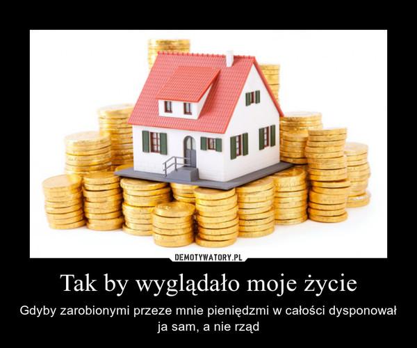 Tak by wyglądało moje życie – Gdyby zarobionymi przeze mnie pieniędzmi w całości dysponował ja sam, a nie rząd