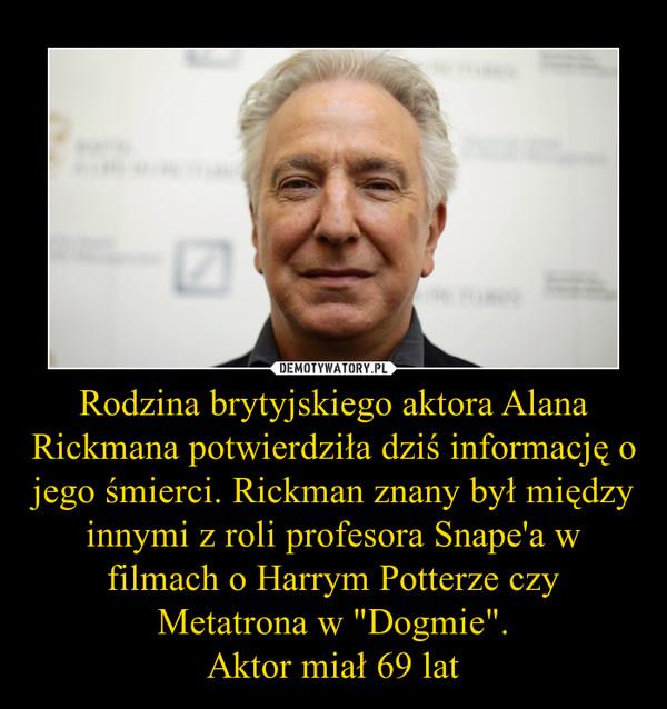 """Rodzina brytyjskiego aktora Alana Rickmana potwierdziła dziś informację o jego śmierci. Rickman znany był między innymi z roli profesora Snape'a w filmach o Harrym Potterze czy Metatrona w """"Dogmie"""".Aktor miał 69 lat –"""