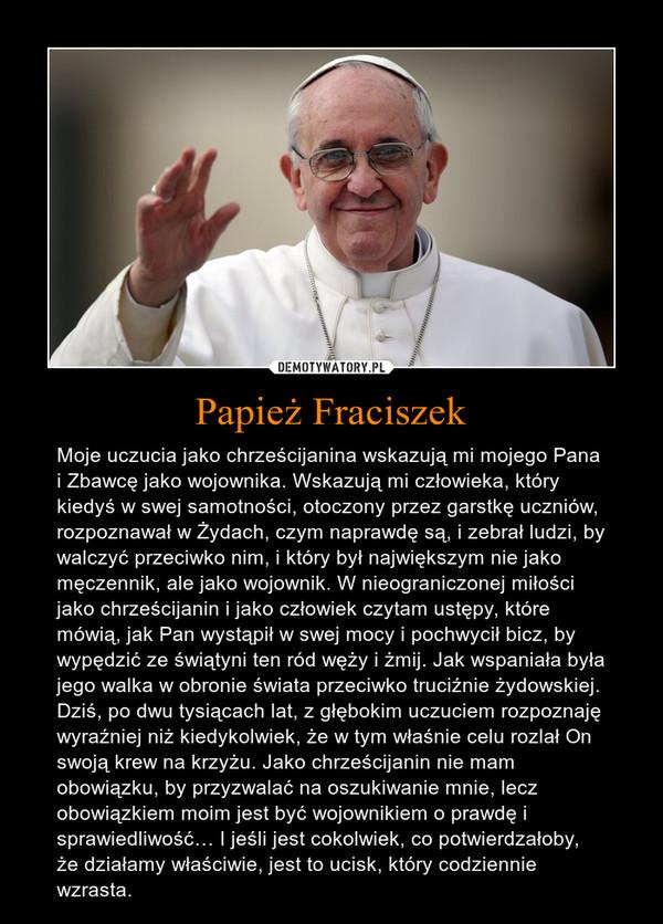 Papież Fraciszek – Moje uczucia jako chrześcijanina wskazują mi mojego Pana i Zbawcę jako wojownika. Wskazują mi człowieka, który kiedyś w swej samotności, otoczony przez garstkę uczniów, rozpoznawał w Żydach, czym naprawdę są, i zebrał ludzi, by walczyć przeciwko nim, i który był największym nie jako męczennik, ale jako wojownik. W nieograniczonej miłości jako chrześcijanin i jako człowiek czytam ustępy, które mówią, jak Pan wystąpił w swej mocy i pochwycił bicz, by wypędzić ze świątyni ten ród węży i żmij. Jak wspaniała była jego walka w obronie świata przeciwko truciźnie żydowskiej. Dziś, po dwu tysiącach lat, z głębokim uczuciem rozpoznaję wyraźniej niż kiedykolwiek, że w tym właśnie celu rozlał On swoją krew na krzyżu. Jako chrześcijanin nie mam obowiązku, by przyzwalać na oszukiwanie mnie, lecz obowiązkiem moim jest być wojownikiem o prawdę i sprawiedliwość… I jeśli jest cokolwiek, co potwierdzałoby, że działamy właściwie, jest to ucisk, który codziennie wzrasta.